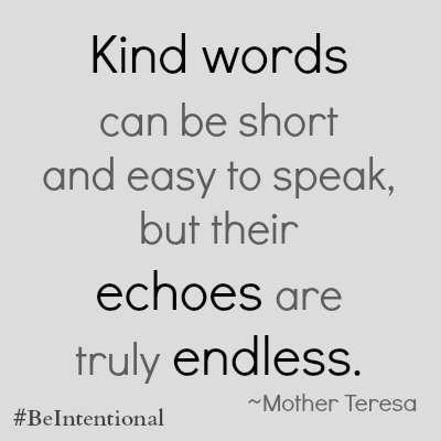 Kind words can be short and easy to speak, but their echoes are truly endless #BeIntentional | thereisgrace.com