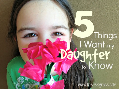 5 Things I Want my Daughter to Know | www.thereisgrace.com