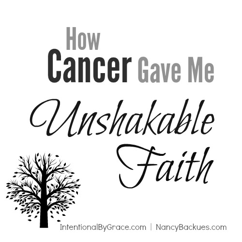 How Cancer Gave Me Unshakable Faith | IntentionalByGrace.com