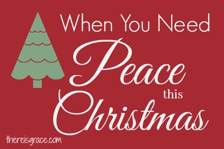 When You Need Peace This Christmas | thereisgrace.com