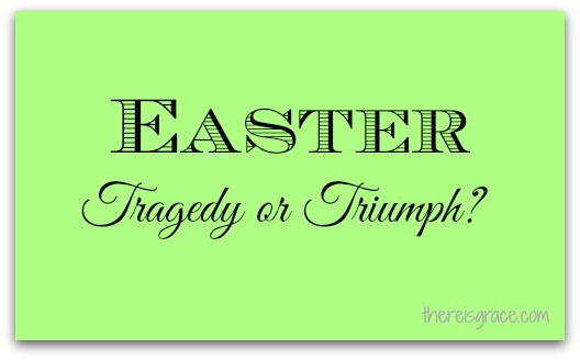 Easter: Tragedy or Triumph?